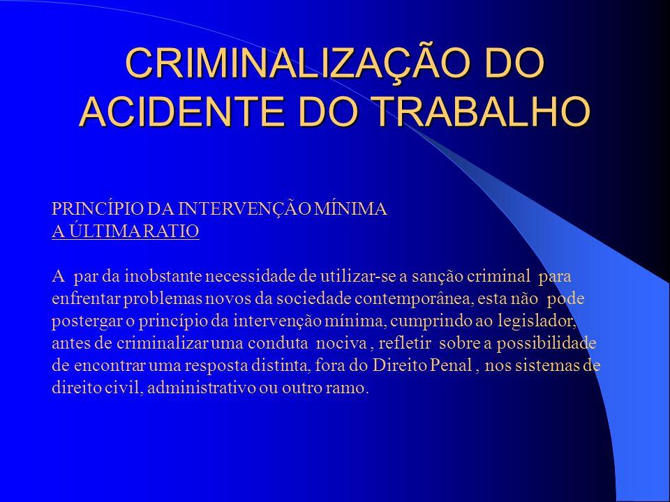 CRIMINALIZAÇÃO DO ACIDENTE DO TRABALHO PRINCÍPIO DA INTERVENÇÃO MÍNIMA A ÚLTIMA RATIO A par da inobstante necessidade de utilizar-se a sanção criminal