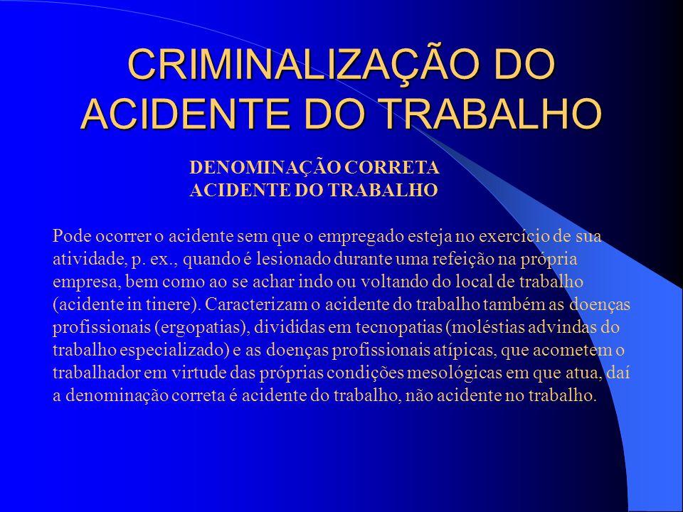 CRIMINALIZAÇÃO DO ACIDENTE DO TRABALHO DENOMINAÇÃO CORRETA ACIDENTE DO TRABALHO Pode ocorrer o acidente sem que o empregado esteja no exercício de sua