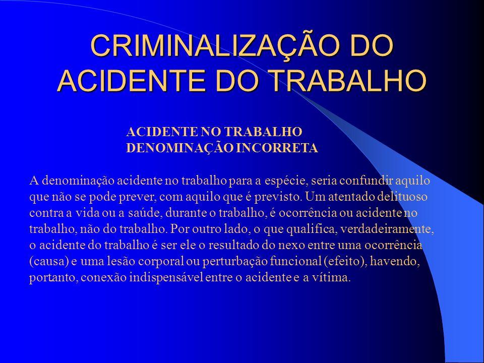 CRIMINALIZAÇÃO DO ACIDENTE DO TRABALHO ACIDENTE NO TRABALHO DENOMINAÇÃO INCORRETA A denominação acidente no trabalho para a espécie, seria confundir a