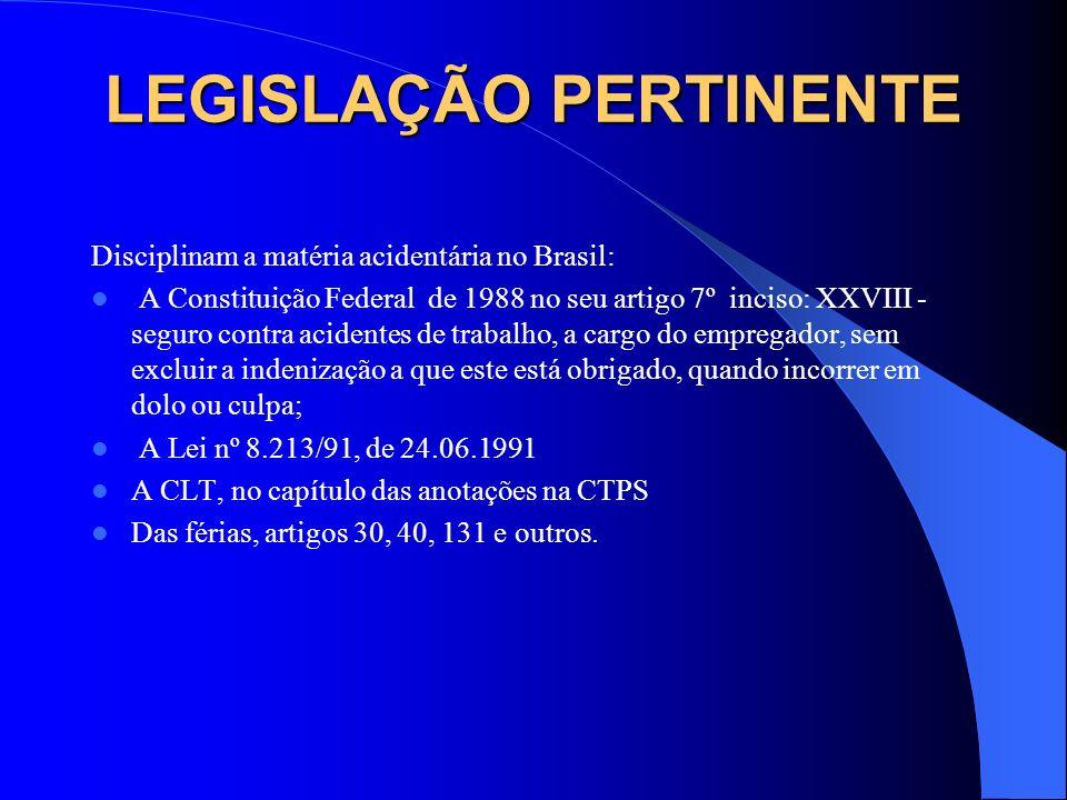 LEGISLAÇÃO PERTINENTE Disciplinam a matéria acidentária no Brasil: A Constituição Federal de 1988 no seu artigo 7º inciso: XXVIII - seguro contra acid