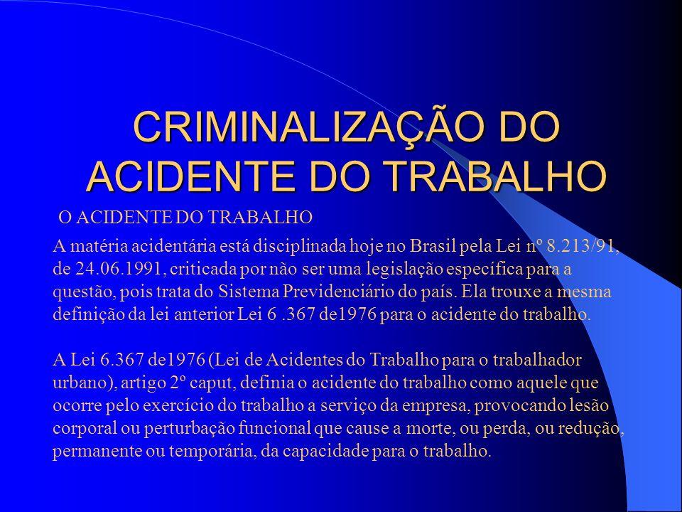 CRIMINALIZAÇÃO DO ACIDENTE DO TRABALHO O ACIDENTE DO TRABALHO A matéria acidentária está disciplinada hoje no Brasil pela Lei nº 8.213/91, de 24.06.19