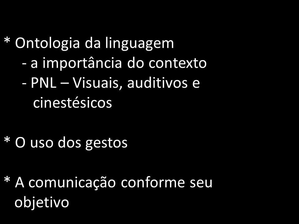 * Ontologia da linguagem - a importância do contexto - PNL – Visuais, auditivos e cinestésicos * O uso dos gestos * A comunicação conforme seu objetiv