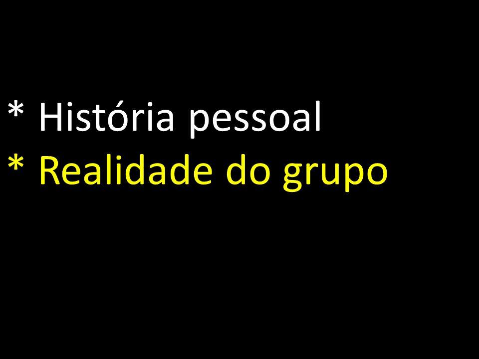 * História pessoal * Realidade do grupo