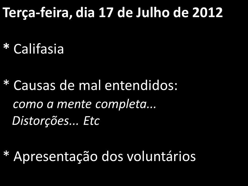 Terça-feira, dia 17 de Julho de 2012 * Califasia * Causas de mal entendidos: como a mente completa... Distorções... Etc * Apresentação dos voluntários