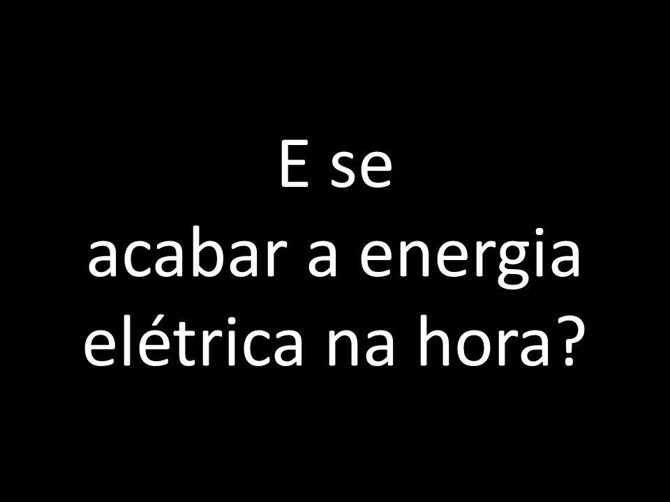 E se acabar a energia elétrica na hora?