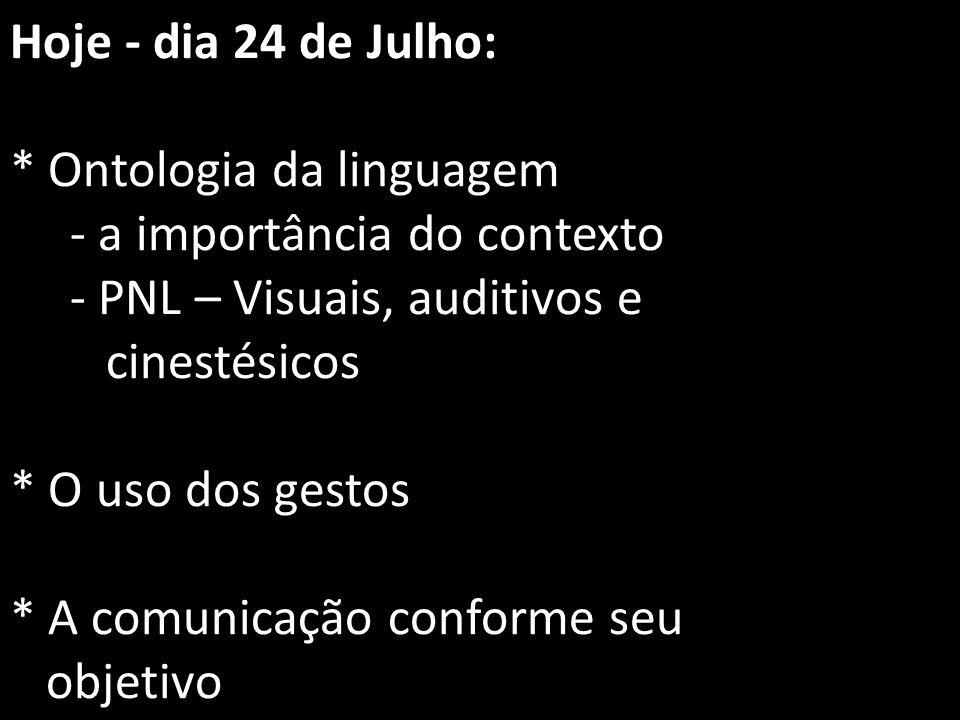 Hoje - dia 24 de Julho: * Ontologia da linguagem - a importância do contexto - PNL – Visuais, auditivos e cinestésicos * O uso dos gestos * A comunica
