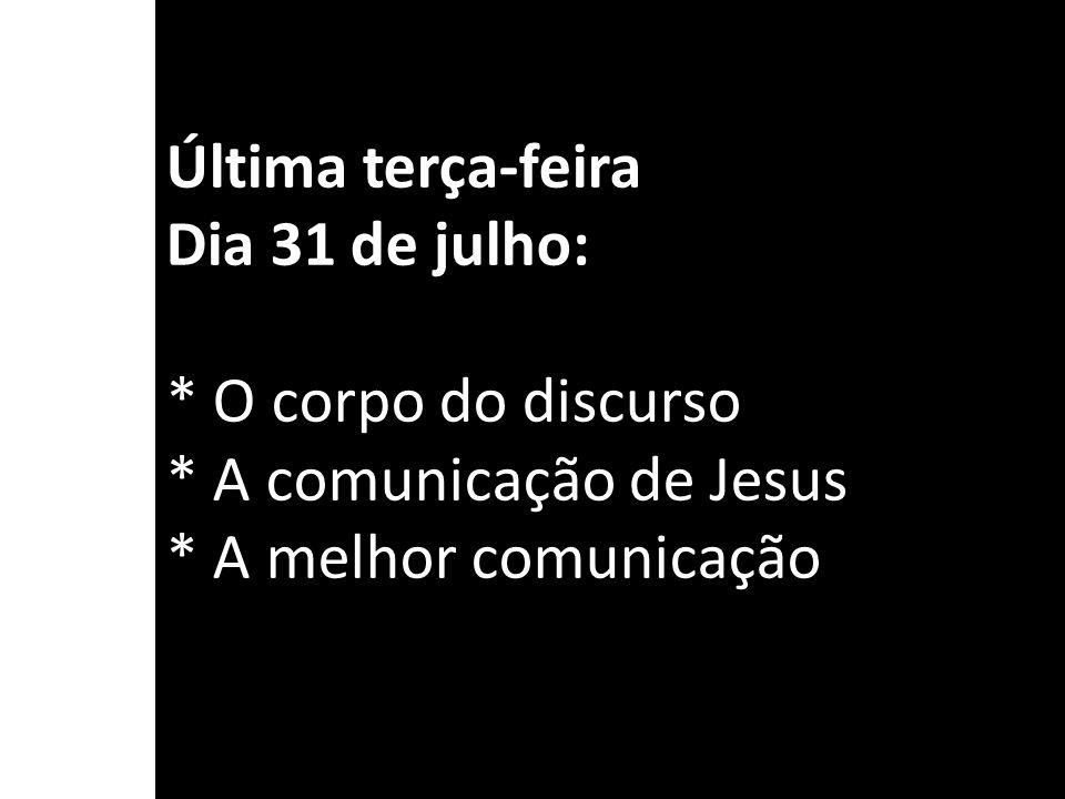 Última terça-feira Dia 31 de julho: * O corpo do discurso * A comunicação de Jesus * A melhor comunicação