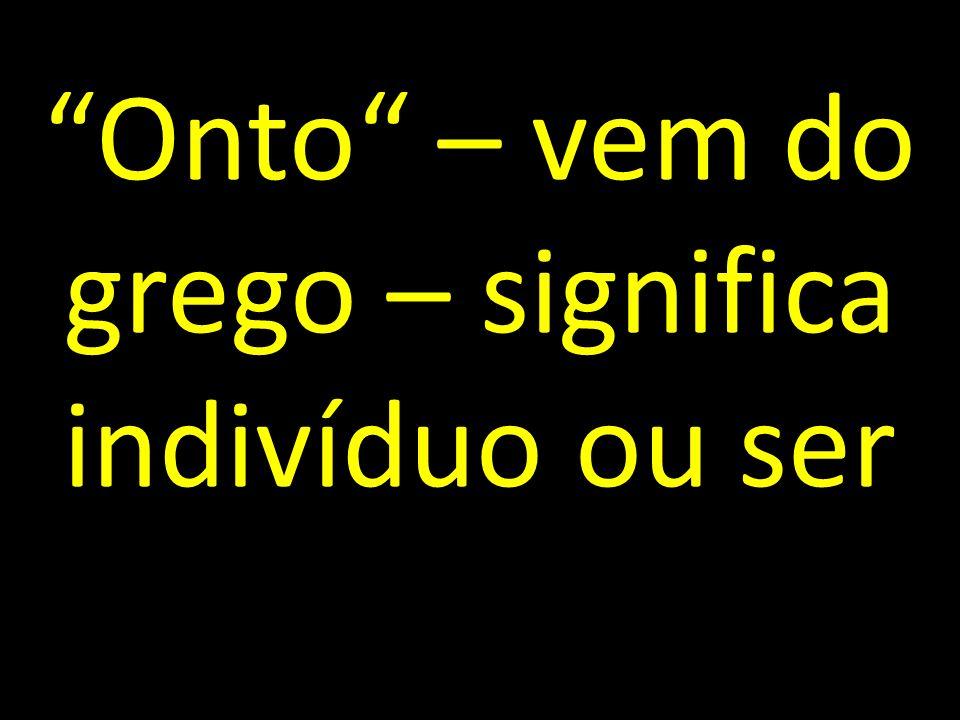 Onto – vem do grego – significa indivíduo ou ser