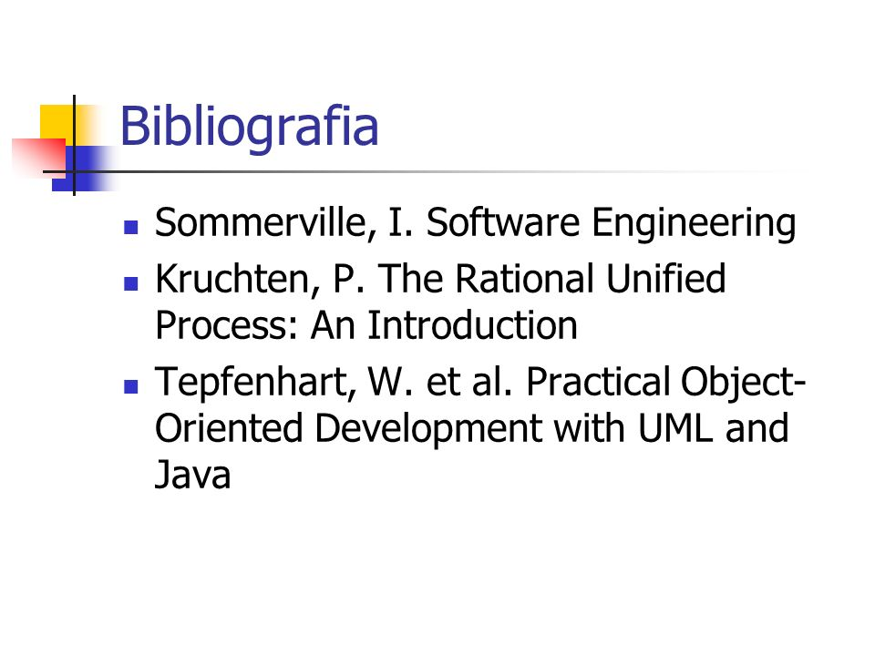 Bibliografia Sommerville, I. Software Engineering Kruchten, P. The Rational Unified Process: An Introduction Tepfenhart, W. et al. Practical Object- O