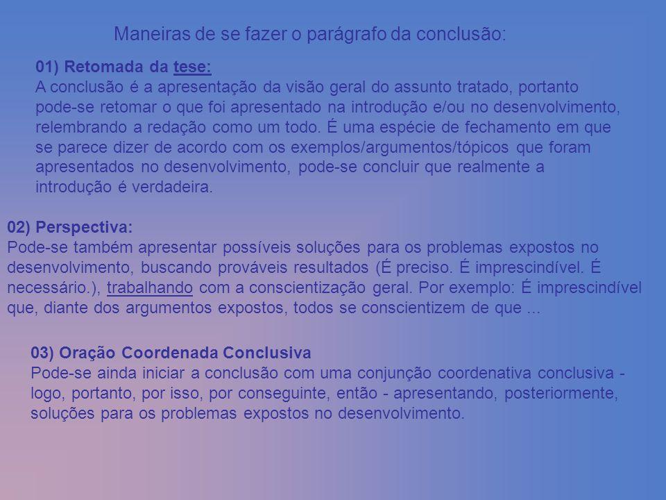 Maneiras de se fazer o parágrafo da conclusão: 01) Retomada da tese: A conclusão é a apresentação da visão geral do assunto tratado, portanto pode-se