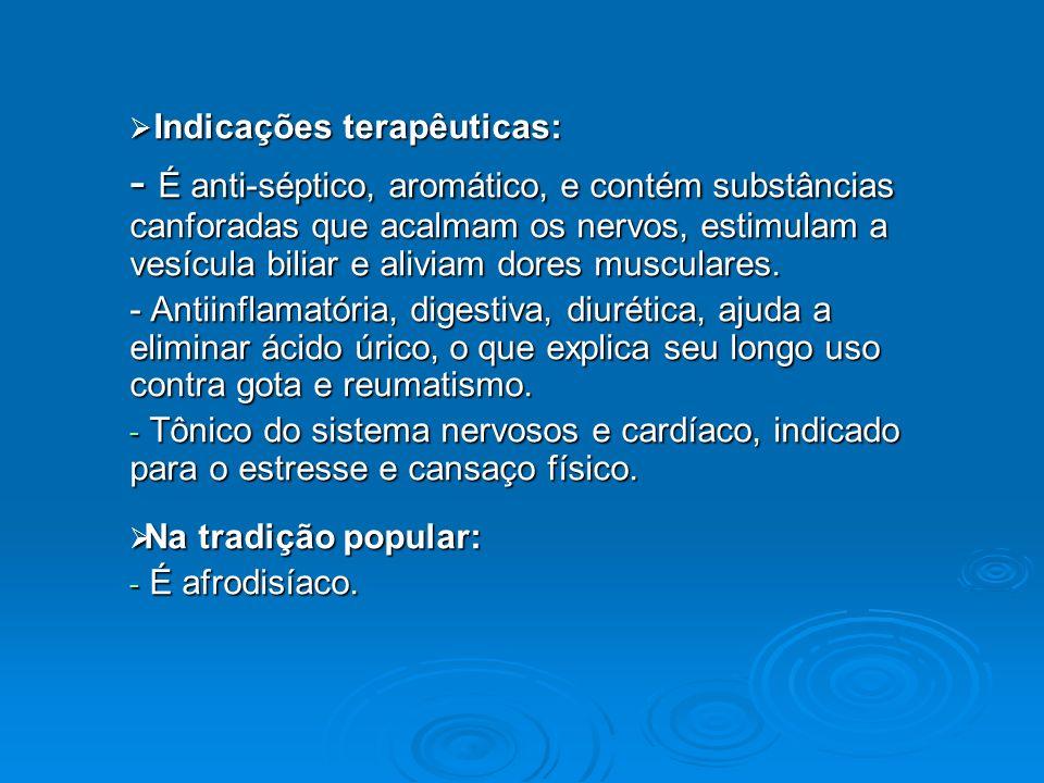 Indicações terapêuticas: Indicações terapêuticas: - É anti-séptico, aromático, e contém substâncias canforadas que acalmam os nervos, estimulam a vesí