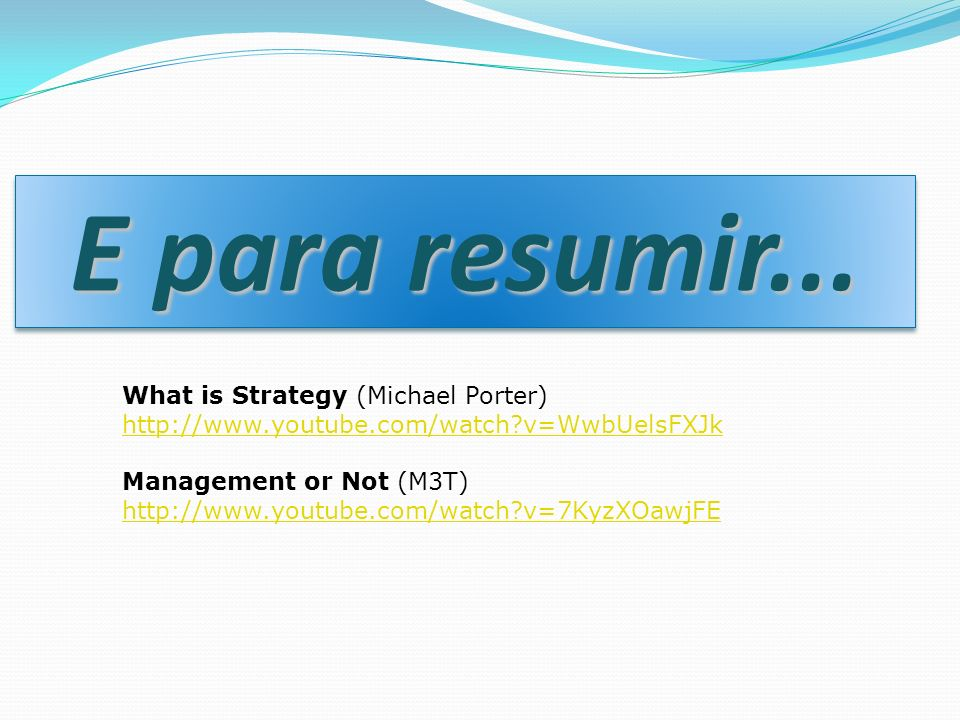 E para resumir... What is Strategy (Michael Porter) http://www.youtube.com/watch?v=WwbUelsFXJk Management or Not (M3T) http://www.youtube.com/watch?v=
