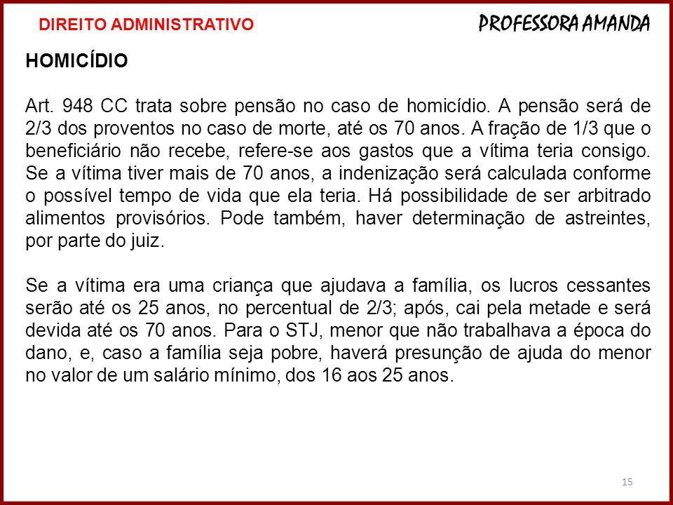 15 HOMICÍDIO Art. 948 CC trata sobre pensão no caso de homicídio. A pensão será de 2/3 dos proventos no caso de morte, até os 70 anos. A fração de 1/3