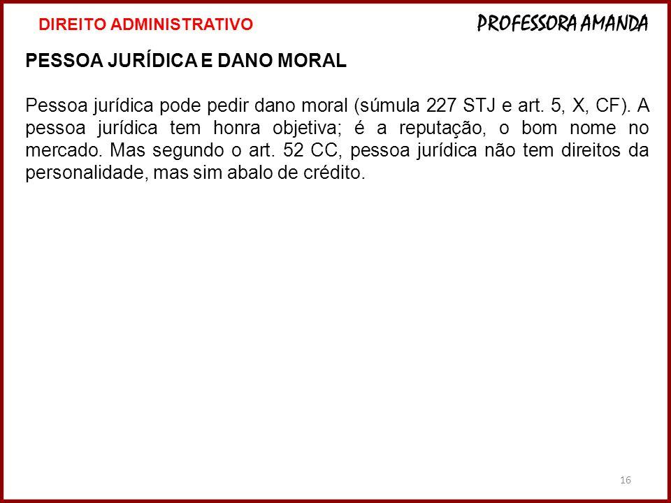 16 PESSOA JURÍDICA E DANO MORAL Pessoa jurídica pode pedir dano moral (súmula 227 STJ e art. 5, X, CF). A pessoa jurídica tem honra objetiva; é a repu