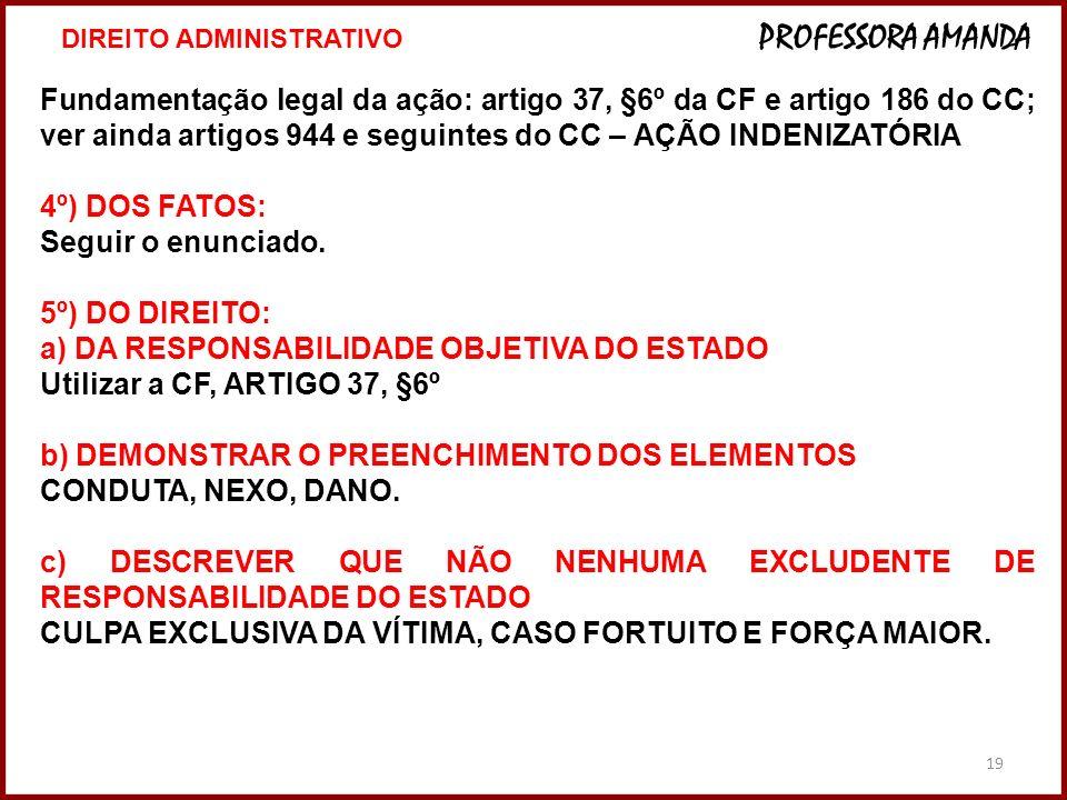 19 Fundamentação legal da ação: artigo 37, §6º da CF e artigo 186 do CC; ver ainda artigos 944 e seguintes do CC – AÇÃO INDENIZATÓRIA 4º) DOS FATOS: S