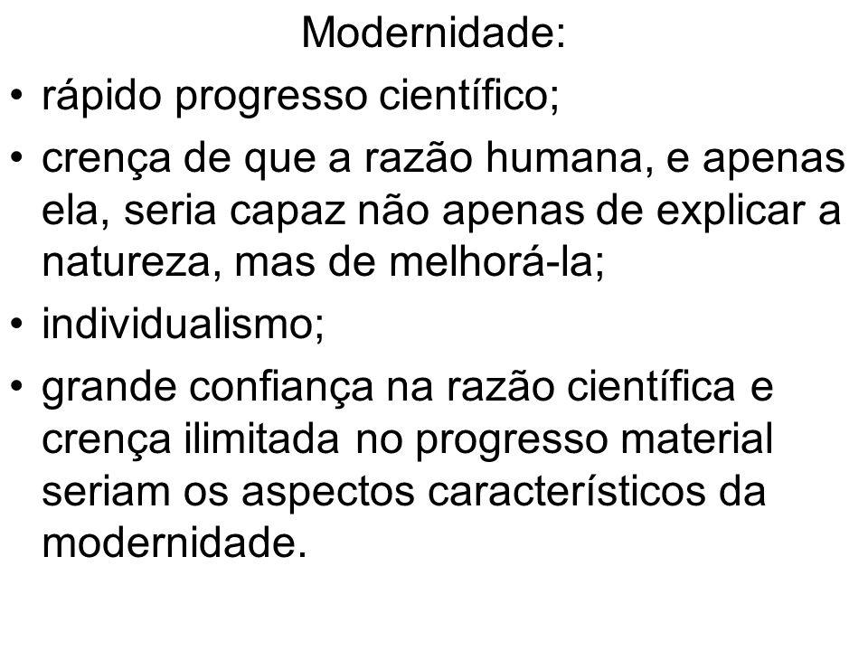 Modernidade: rápido progresso científico; crença de que a razão humana, e apenas ela, seria capaz não apenas de explicar a natureza, mas de melhorá-la