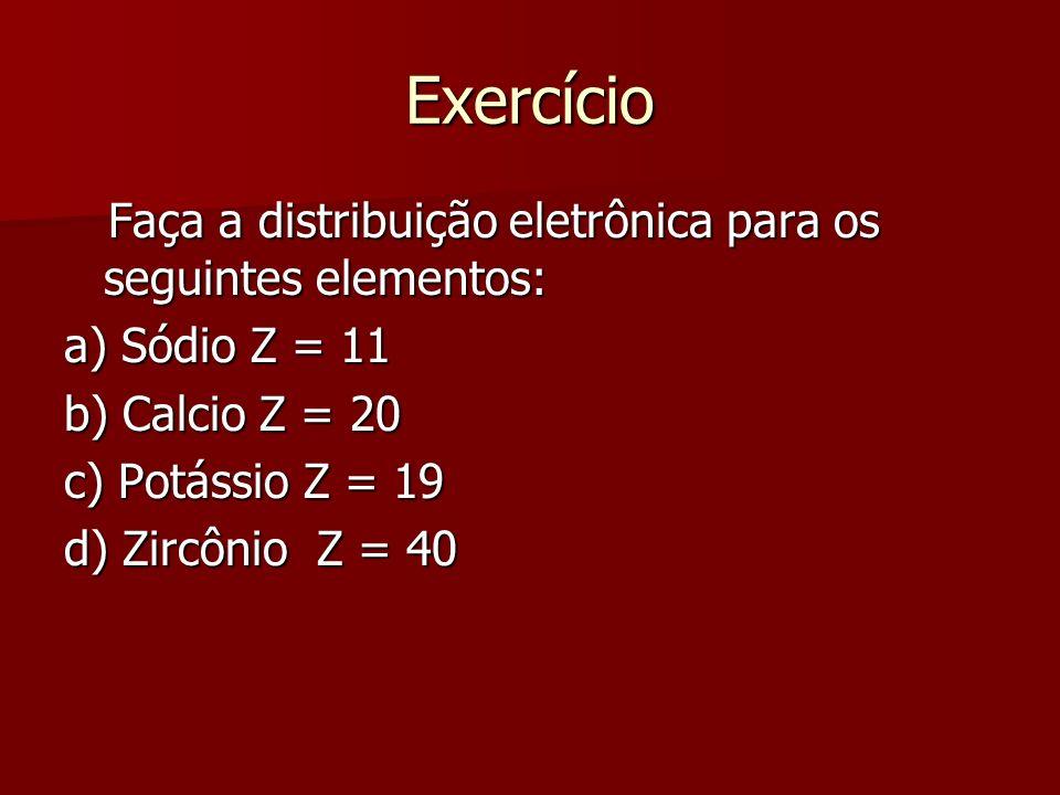 Exercício Faça a distribuição eletrônica para os seguintes elementos: Faça a distribuição eletrônica para os seguintes elementos: a) Sódio Z = 11 b) C