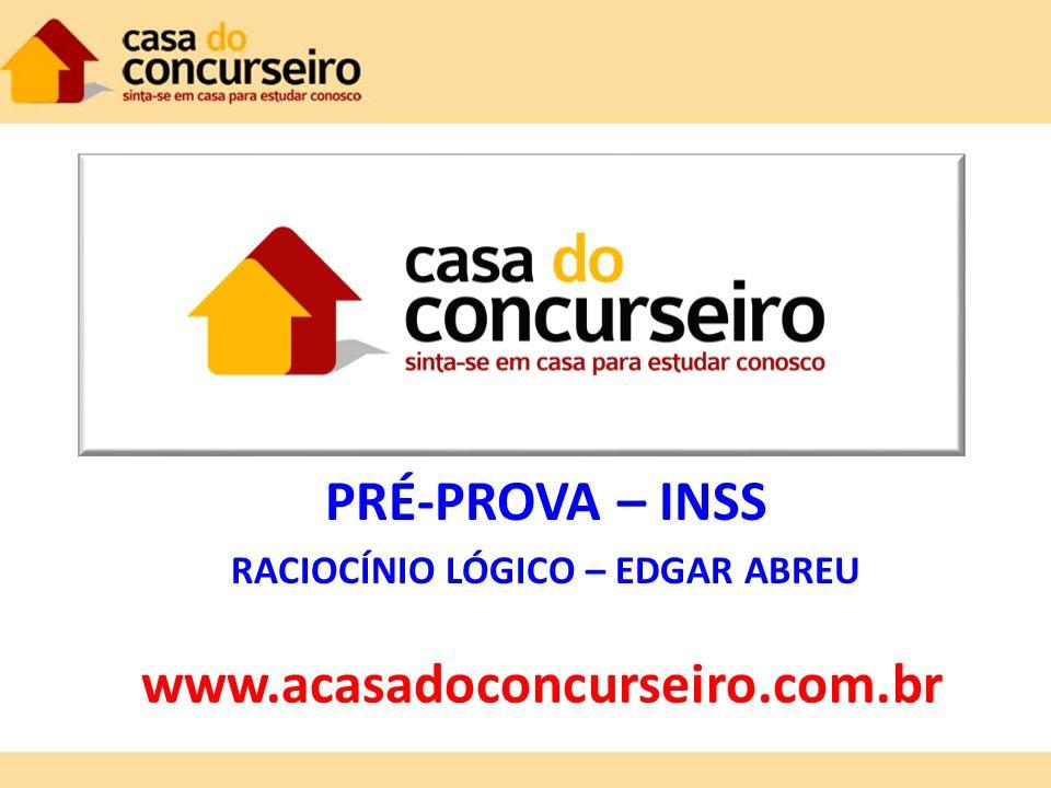 PRÉ-PROVA – INSS RACIOCÍNIO LÓGICO – EDGAR ABREU www.acasadoconcurseiro.com.br
