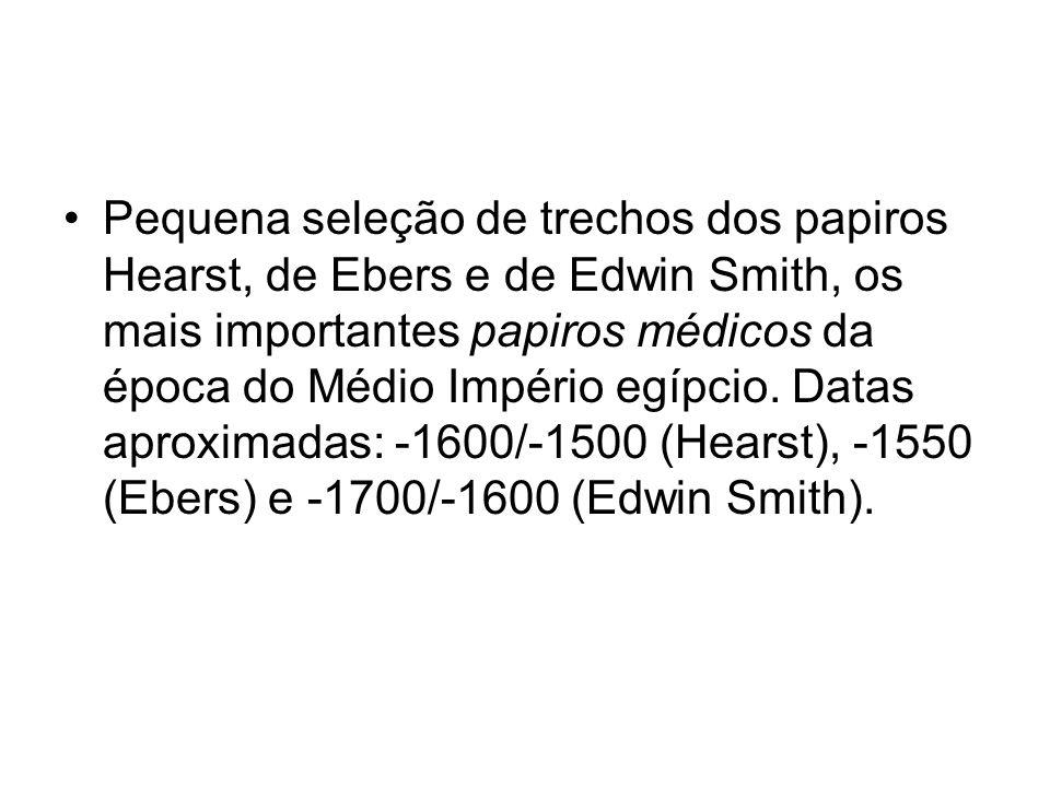 Pequena seleção de trechos dos papiros Hearst, de Ebers e de Edwin Smith, os mais importantes papiros médicos da época do Médio Império egípcio. Datas