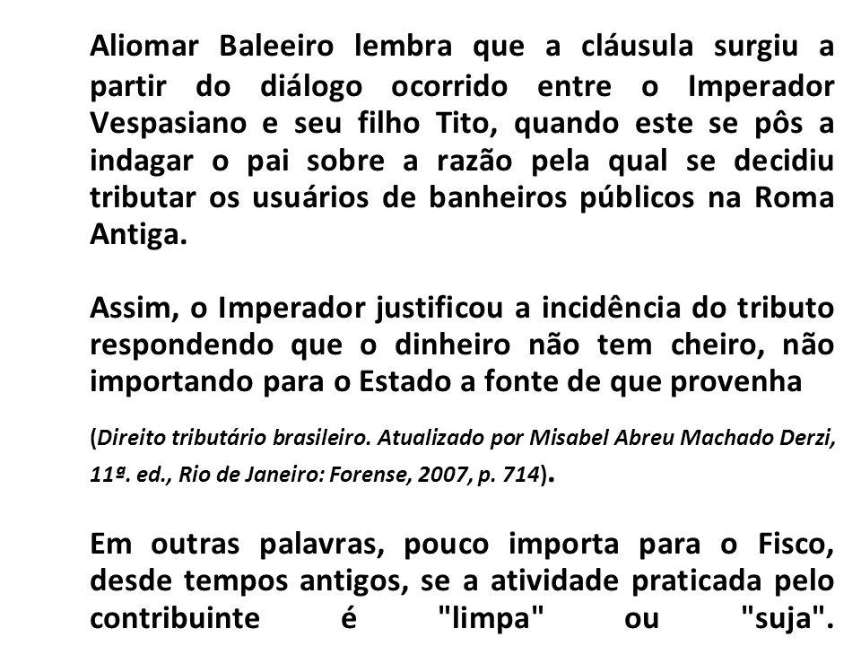 Aliomar Baleeiro lembra que a cláusula surgiu a partir do diálogo ocorrido entre o Imperador Vespasiano e seu filho Tito, quando este se pôs a indagar