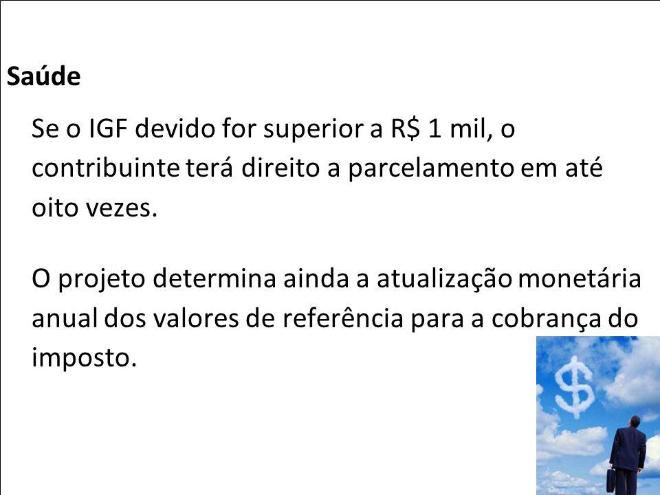 Saúde Se o IGF devido for superior a R$ 1 mil, o contribuinte terá direito a parcelamento em até oito vezes. O projeto determina ainda a atualização m