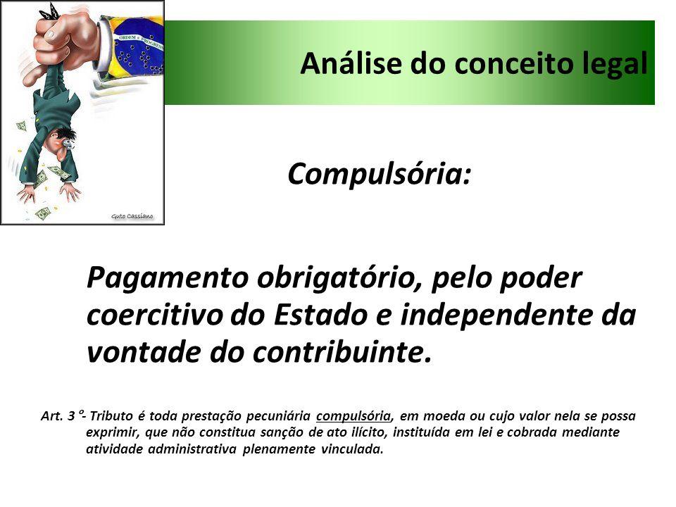 Análise do conceito legal Compulsória: Pagamento obrigatório, pelo poder coercitivo do Estado e independente da vontade do contribuinte. Art. 3°- Trib