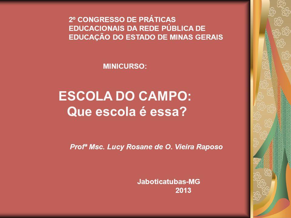 MINICURSO: ESCOLA DO CAMPO: Que escola é essa? Profª Msc. Lucy Rosane de O. Vieira Raposo Jaboticatubas-MG 2013 2º CONGRESSO DE PRÁTICAS EDUCACIONAIS