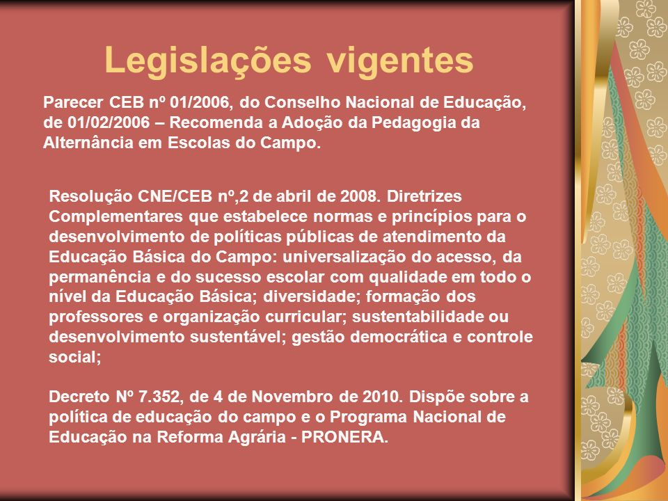 Legislações vigentes Parecer CEB nº 01/2006, do Conselho Nacional de Educação, de 01/02/2006 – Recomenda a Adoção da Pedagogia da Alternância em Escol
