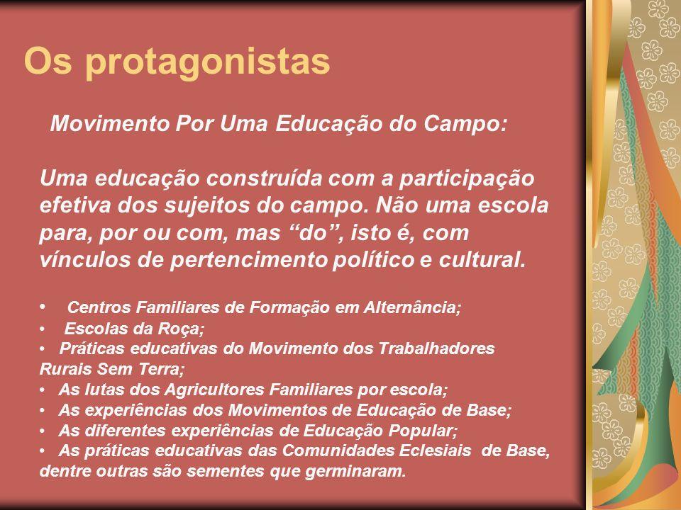 Os protagonistas Movimento Por Uma Educação do Campo: Uma educação construída com a participação efetiva dos sujeitos do campo. Não uma escola para, p