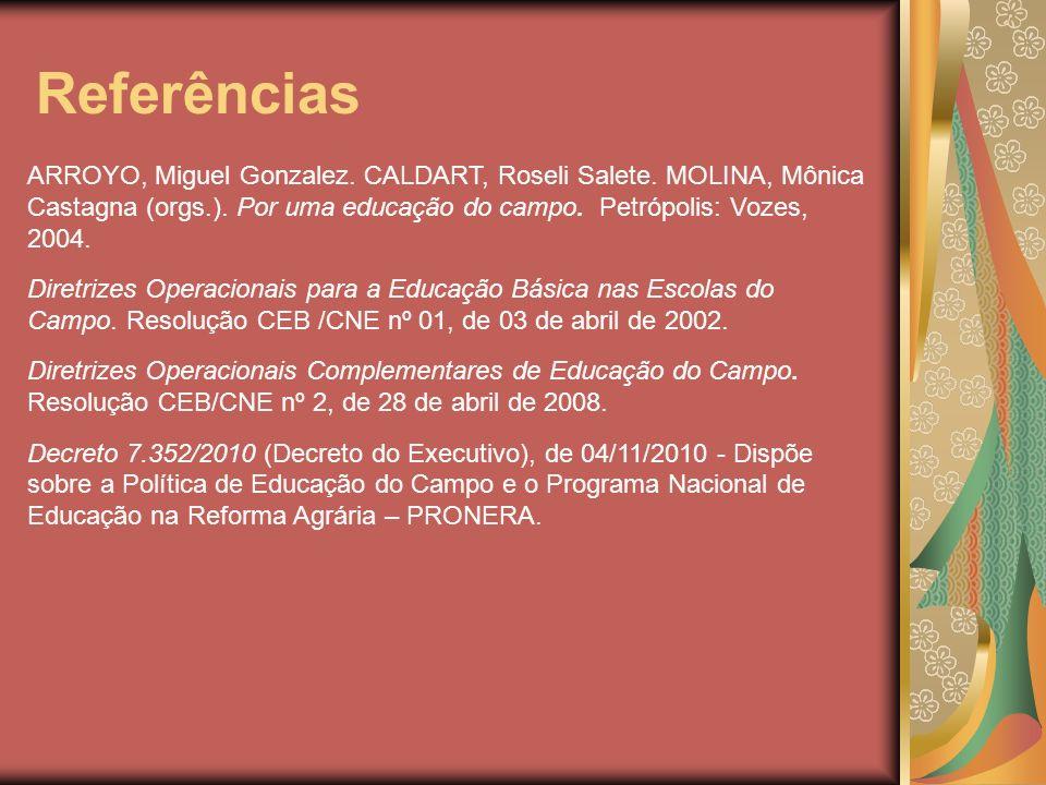 Referências ARROYO, Miguel Gonzalez. CALDART, Roseli Salete. MOLINA, Mônica Castagna (orgs.). Por uma educação do campo. Petrópolis: Vozes, 2004. Dire