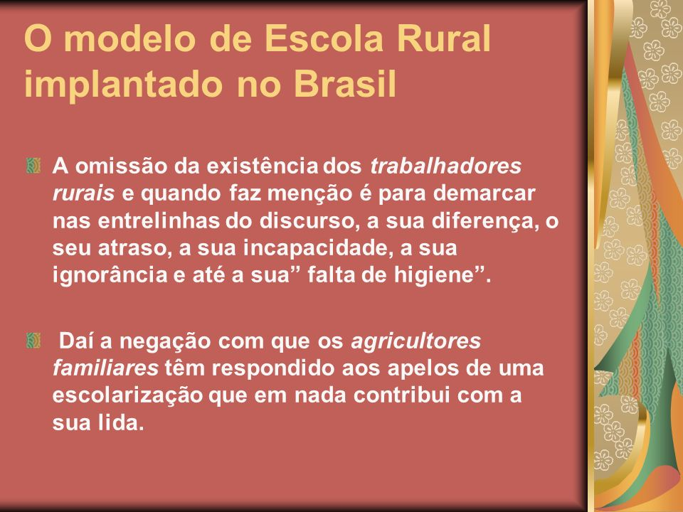 O modelo de Escola Rural implantado no Brasil A omissão da existência dos trabalhadores rurais e quando faz menção é para demarcar nas entrelinhas do