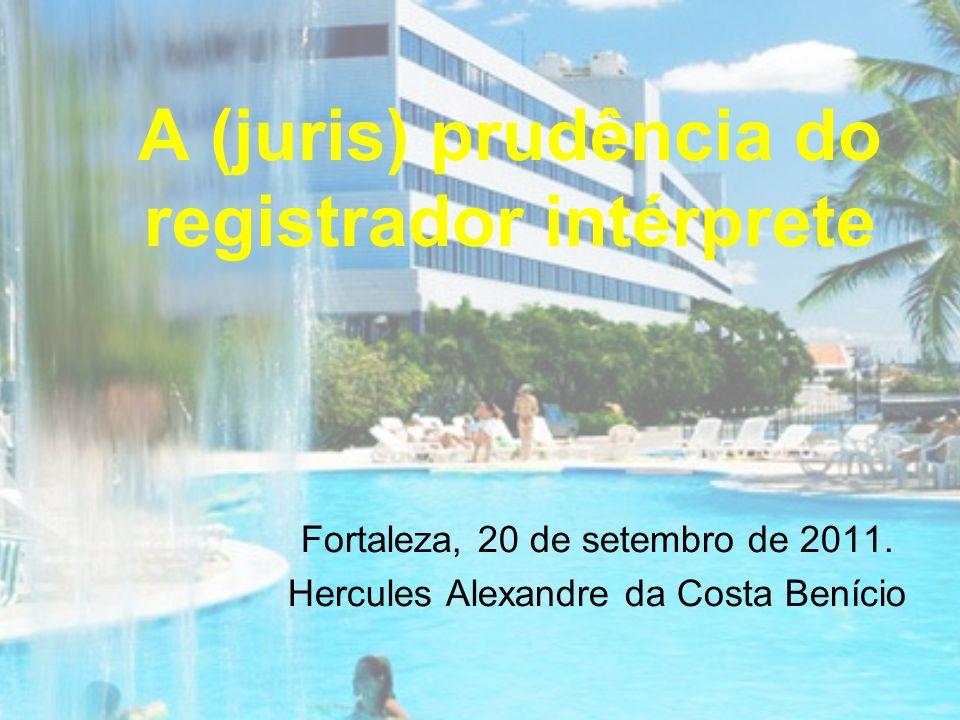 A (juris) prudência do registrador intérprete Fortaleza, 20 de setembro de 2011. Hercules Alexandre da Costa Benício
