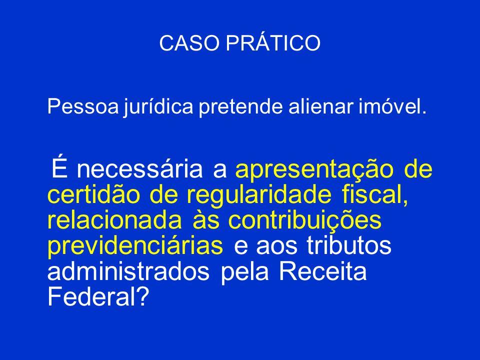 CASO PRÁTICO Pessoa jurídica pretende alienar imóvel. É necessária a apresentação de certidão de regularidade fiscal, relacionada às contribuições pre