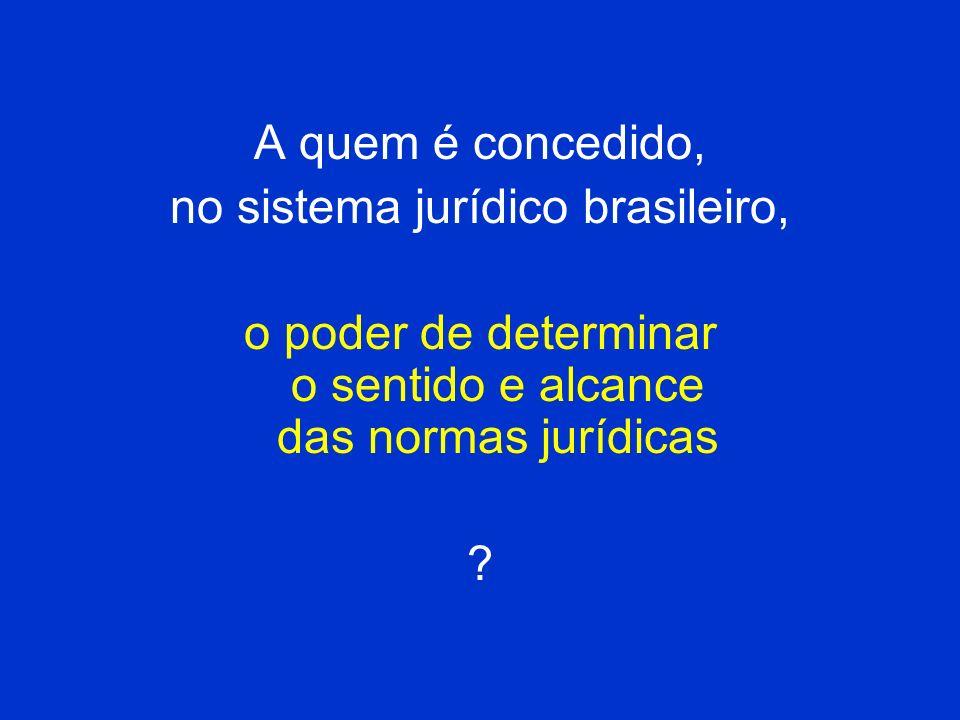 A quem é concedido, no sistema jurídico brasileiro, o poder de determinar o sentido e alcance das normas jurídicas ?