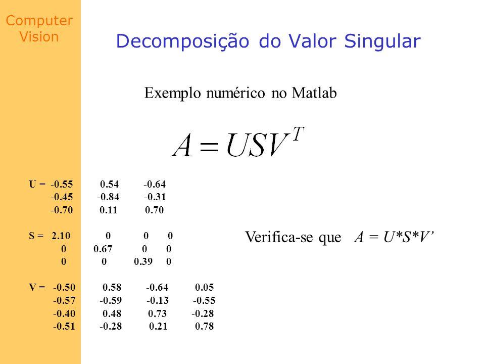 Computer Vision Decomposição do Valor Singular Exemplo numérico no Matlab U = -0.55 0.54 -0.64 -0.45 -0.84 -0.31 -0.70 0.11 0.70 S = 2.10 0 0 0 0 0.67