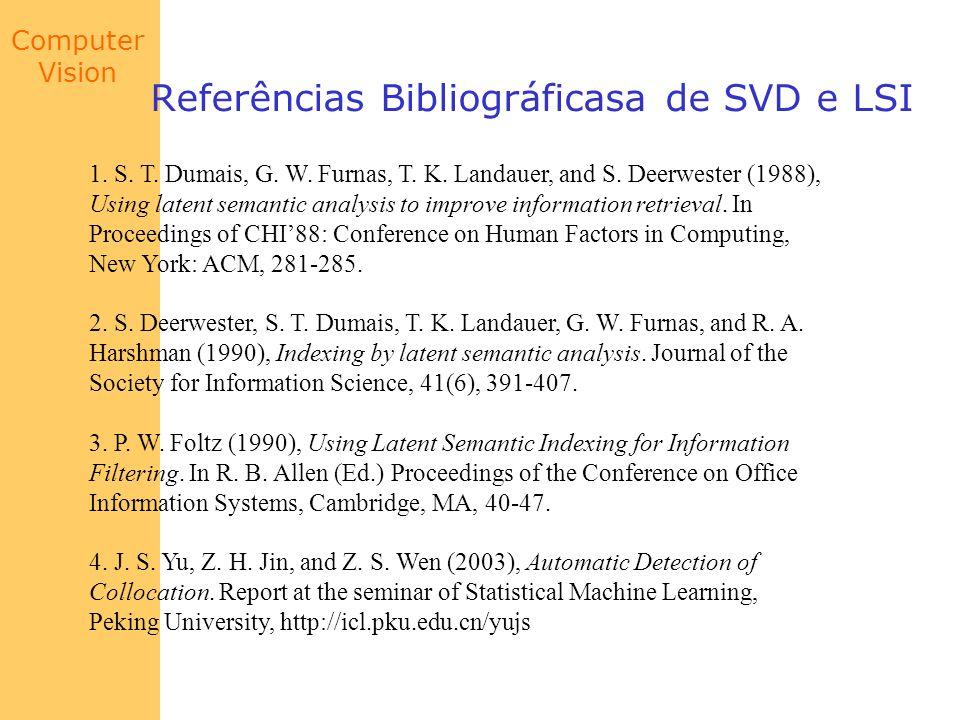 Computer Vision Referências Bibliográficasa de SVD e LSI 1. S. T. Dumais, G. W. Furnas, T. K. Landauer, and S. Deerwester (1988), Using latent semanti