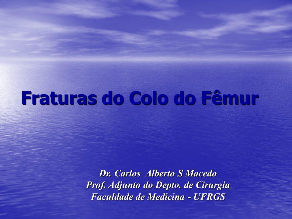 Fraturas do Colo do Fêmur Dr. Carlos Alberto S Macedo Prof. Adjunto do Depto. de Cirurgia Faculdade de Medicina - UFRGS