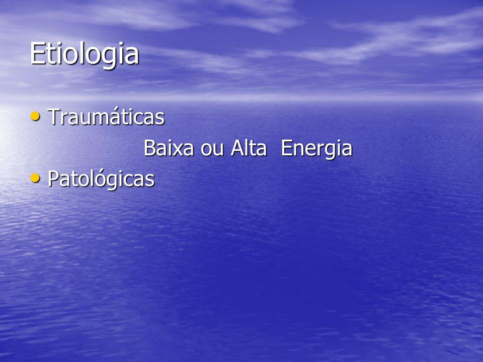 Etiologia Traumáticas Traumáticas Baixa ou Alta Energia Baixa ou Alta Energia Patológicas Patológicas