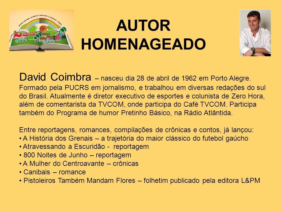 AUTOR HOMENAGEADO David Coimbra – nasceu dia 28 de abril de 1962 em Porto Alegre. Formado pela PUCRS em jornalismo, e trabalhou em diversas redações d