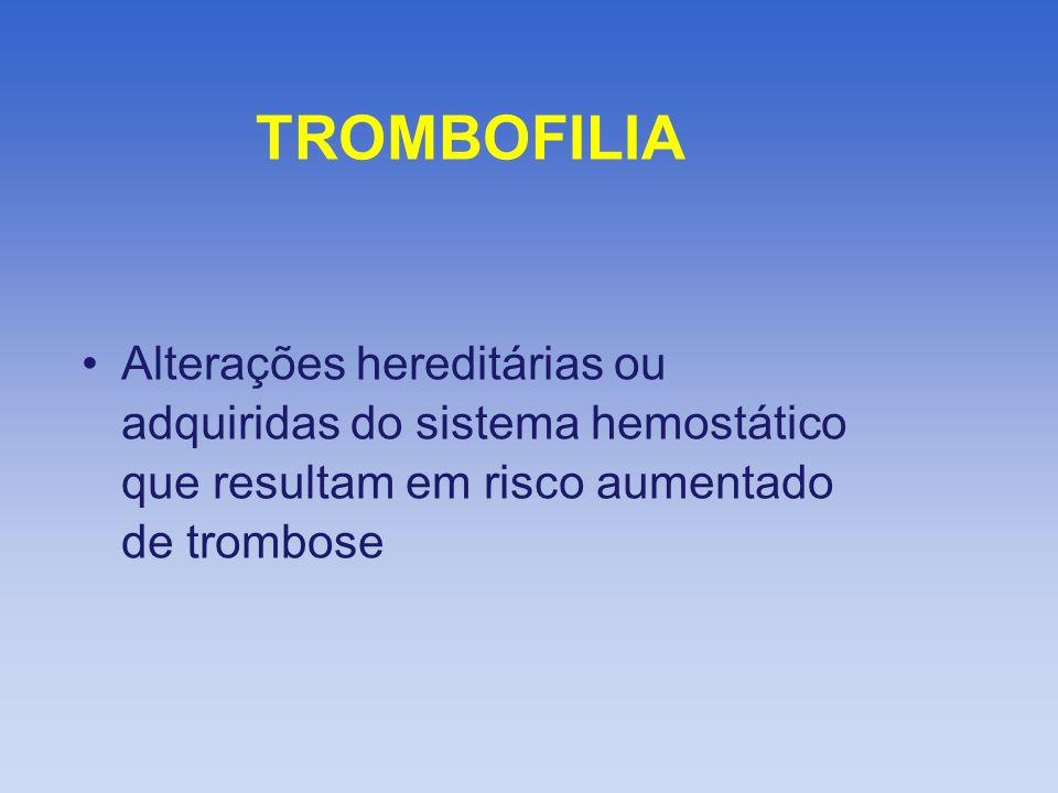 TROMBOFILIA Alterações hereditárias ou adquiridas do sistema hemostático que resultam em risco aumentado de trombose