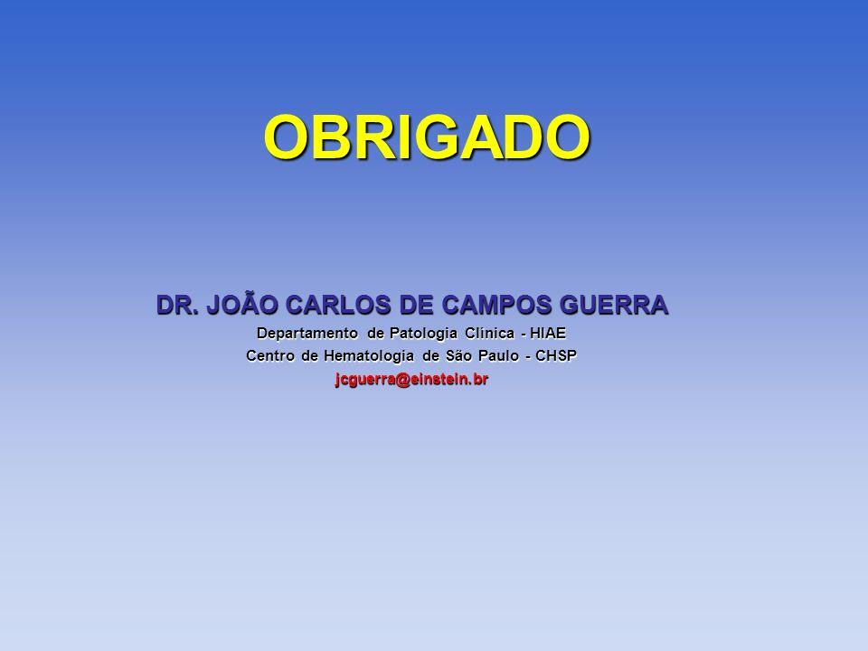 DR. JOÃO CARLOS DE CAMPOS GUERRA Departamento de Patologia Clínica - HIAE Centro de Hematologia de São Paulo - CHSP jcguerra@einstein.br OBRIGADO