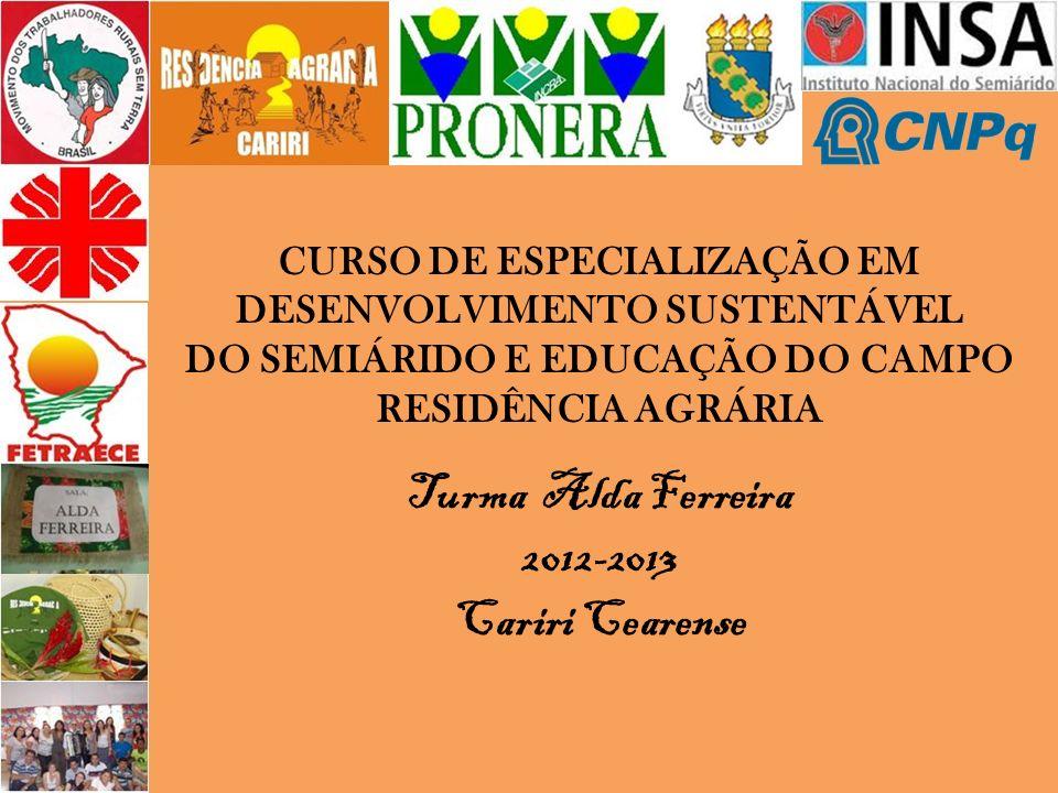 CURSO DE ESPECIALIZAÇÃO EM DESENVOLVIMENTO SUSTENTÁVEL DO SEMIÁRIDO E EDUCAÇÃO DO CAMPO RESIDÊNCIA AGRÁRIA Turma Alda Ferreira 2012-2013 Cariri Cearen