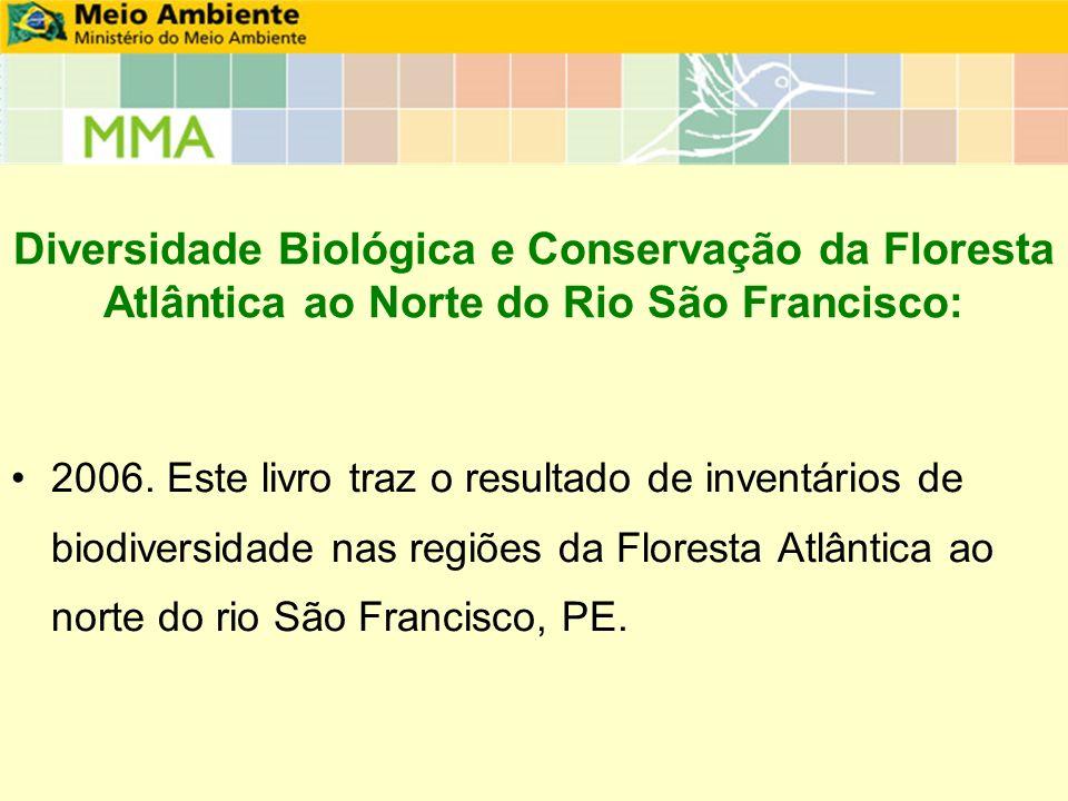 Diversidade Biológica e Conservação da Floresta Atlântica ao Norte do Rio São Francisco: 2006. Este livro traz o resultado de inventários de biodivers
