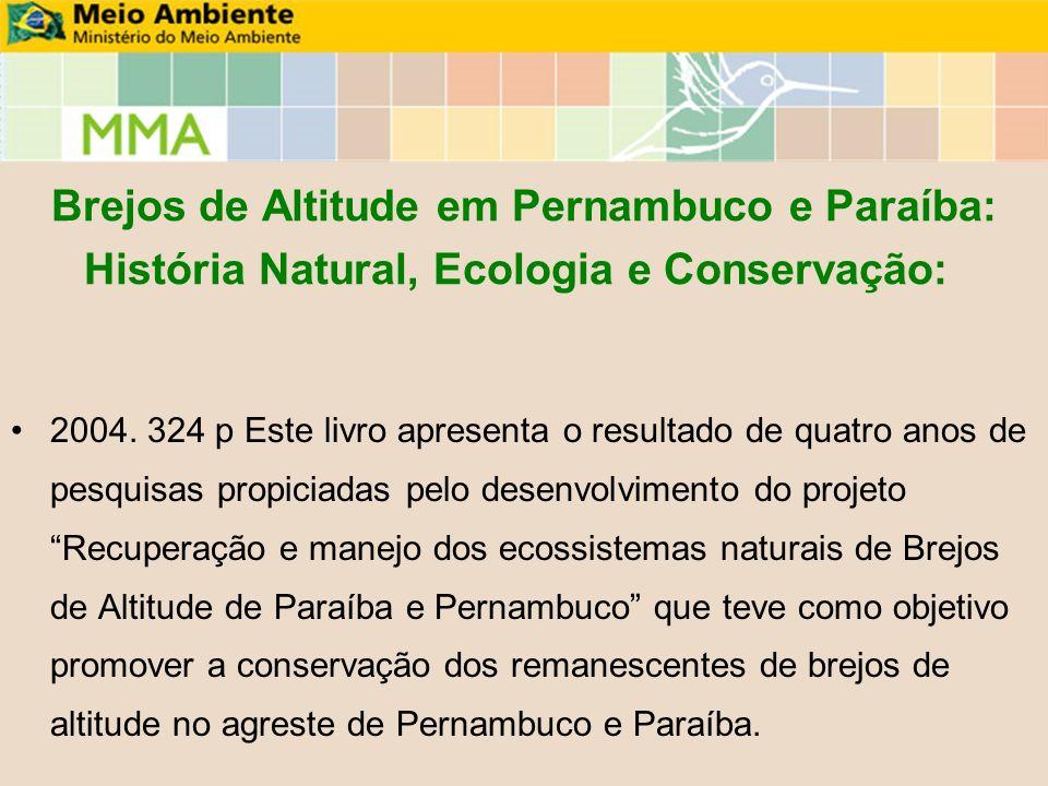 Brejos de Altitude em Pernambuco e Paraíba: História Natural, Ecologia e Conservação: 2004. 324 p Este livro apresenta o resultado de quatro anos de p