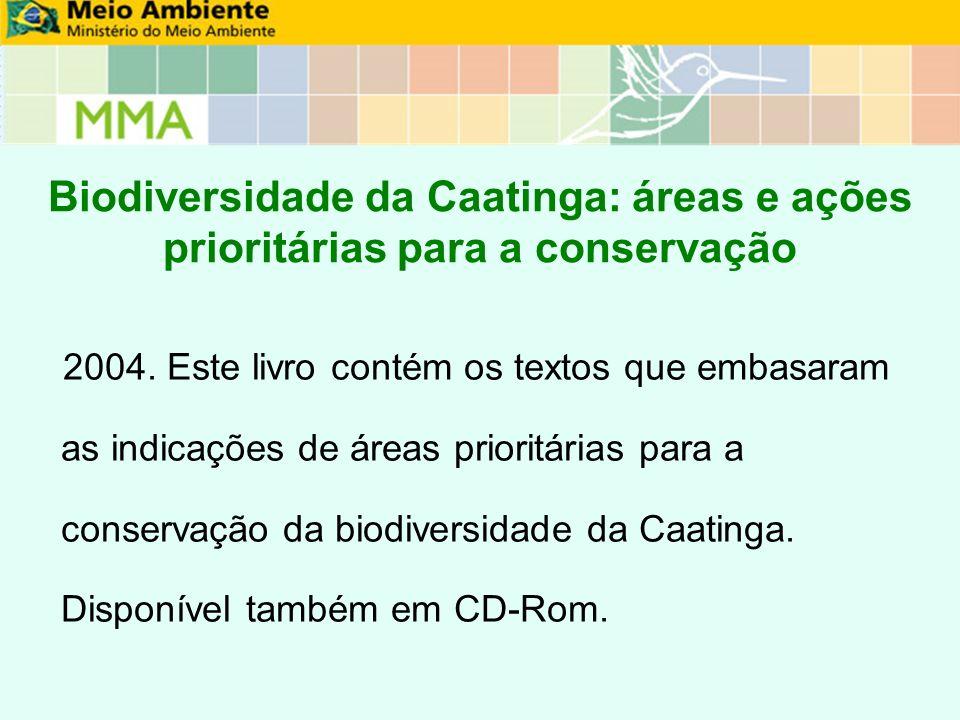 Biodiversidade da Caatinga: áreas e ações prioritárias para a conservação 2004. Este livro contém os textos que embasaram as indicações de áreas prior