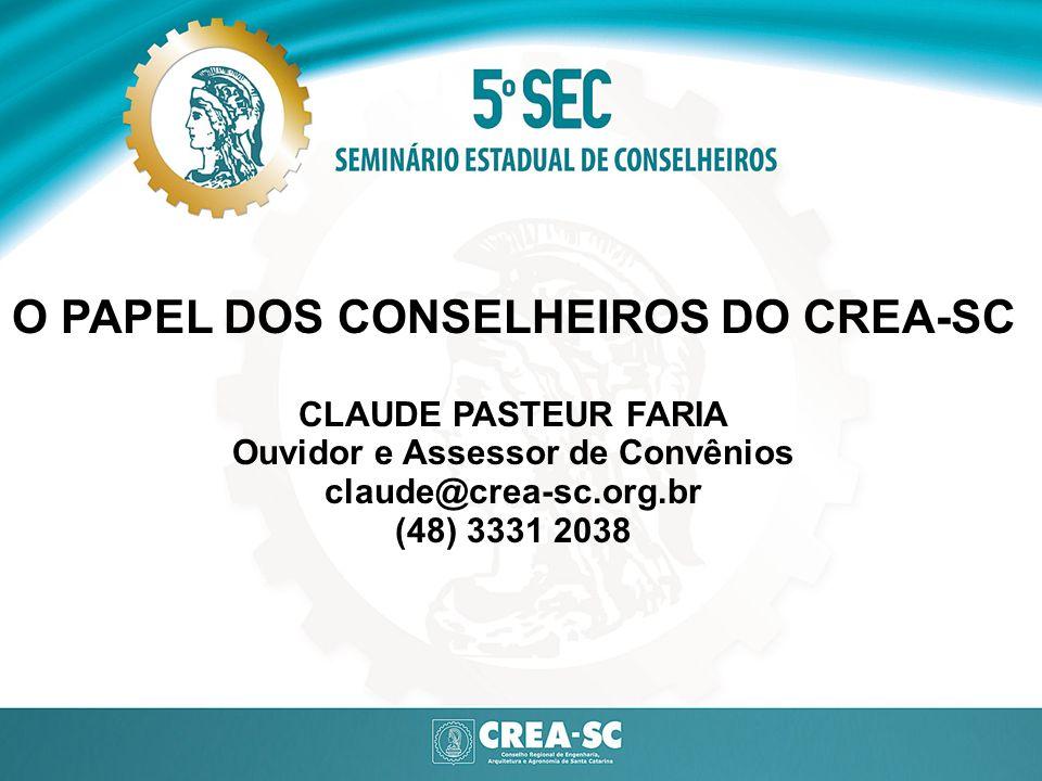O PAPEL DOS CONSELHEIROS DO CREA-SC CLAUDE PASTEUR FARIA Ouvidor e Assessor de Convênios claude@crea-sc.org.br (48) 3331 2038