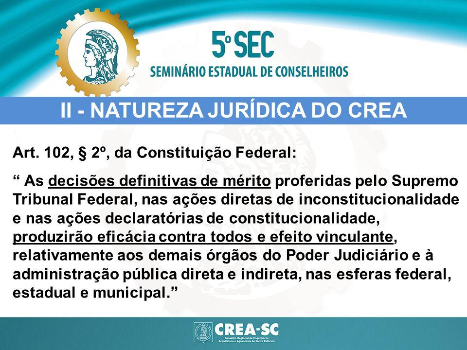 II - NATUREZA JURÍDICA DO CREA Art. 102, § 2º, da Constituição Federal: As decisões definitivas de mérito proferidas pelo Supremo Tribunal Federal, na