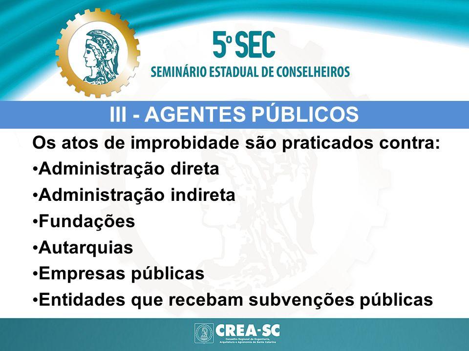 Os atos de improbidade são praticados contra: Administração direta Administração indireta Fundações Autarquias Empresas públicas Entidades que recebam
