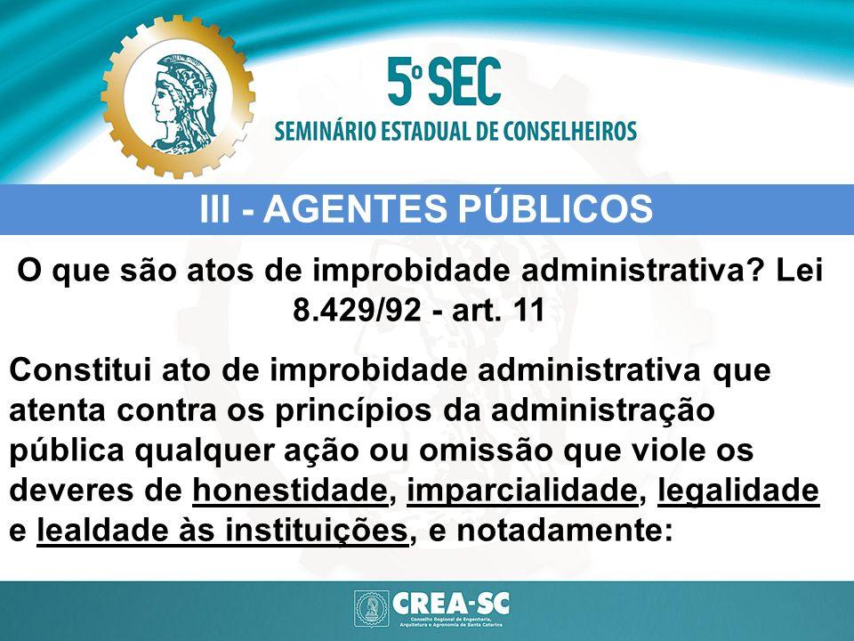 III - AGENTES PÚBLICOS O que são atos de improbidade administrativa? Lei 8.429/92 - art. 11 Constitui ato de improbidade administrativa que atenta con