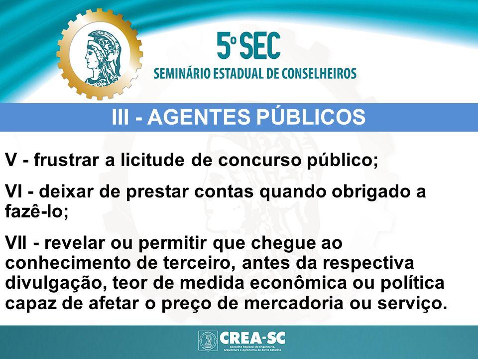 III - AGENTES PÚBLICOS V - frustrar a licitude de concurso público; VI - deixar de prestar contas quando obrigado a fazê-lo; VII - revelar ou permitir
